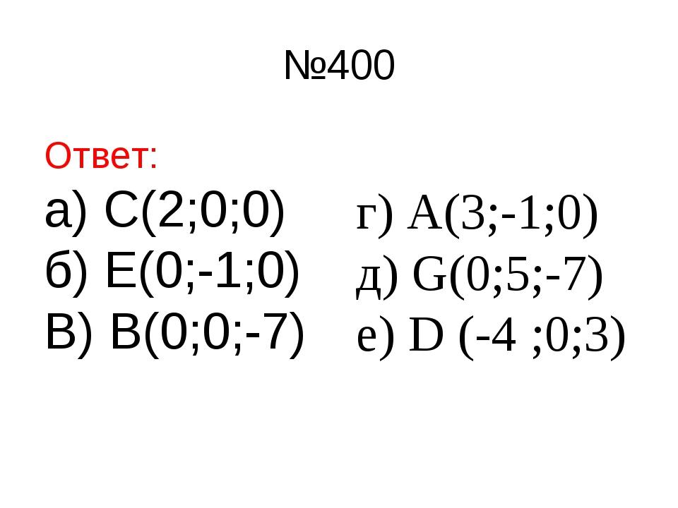 №400 Ответ: а) С(2;0;0) б) Е(0;-1;0) В) В(0;0;-7) г) А(3;-1;0) д) G(0;5;-7) е...