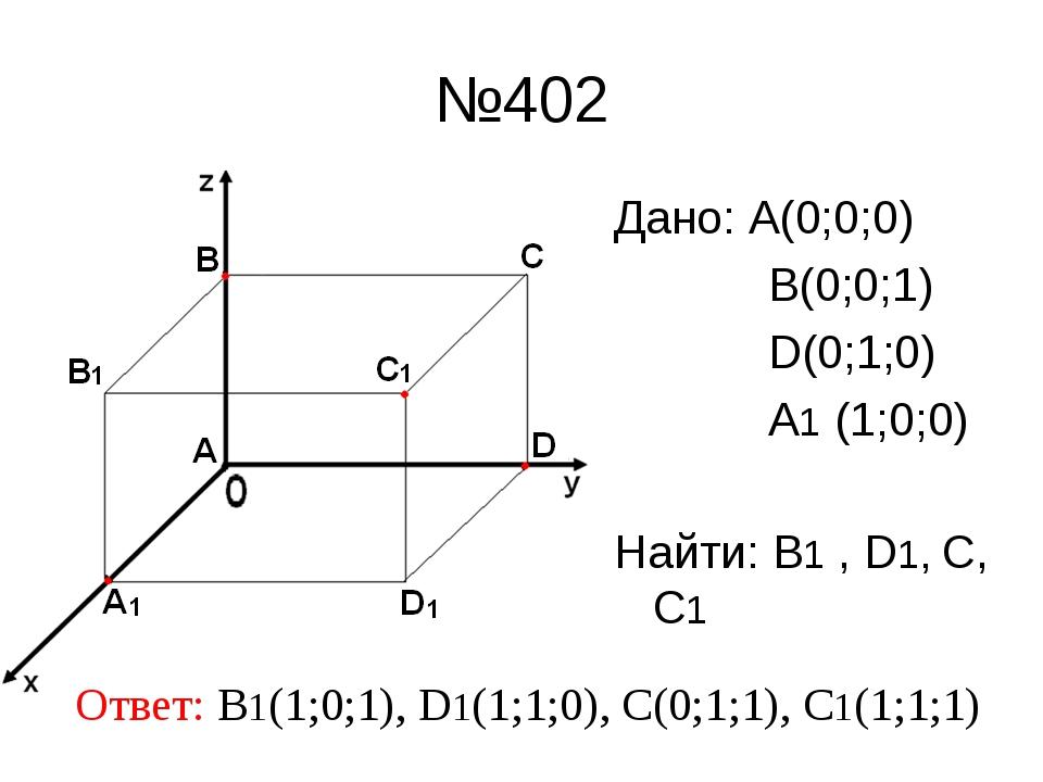 №402 Дано: А(0;0;0) В(0;0;1) D(0;1;0) A1 (1;0;0) Найти: В1 , D1, С, С1 Ответ:...
