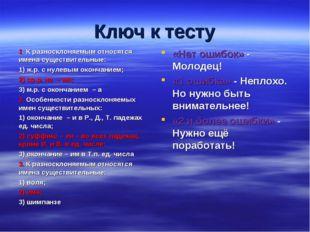 Ключ к тесту 1. К разносклоняемым относятся имена существительные: 1) ж.р. с