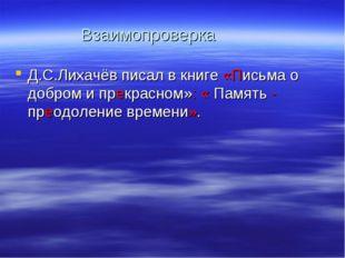 Взаимопроверка Д.С.Лихачёв писал в книге «Письма о добром и прекрасном»: « Па