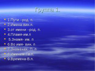 Группа 1. 1.Пути –род. п. 2.Имена-вин.п. 3.от имени –род. п. 4.Пламя-им.п 5.З