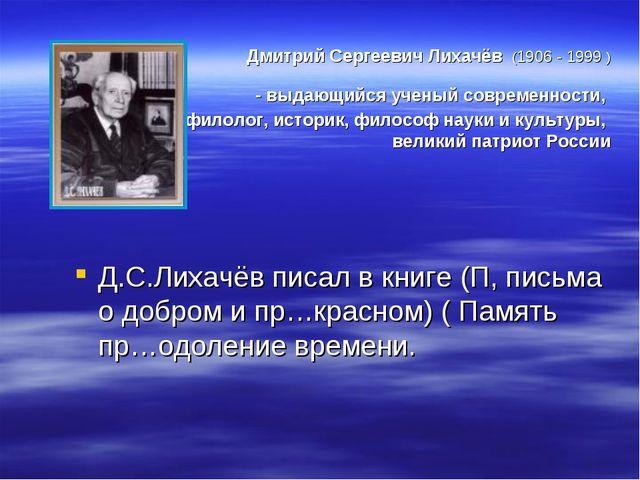 Дмитрий Сергеевич Лихачёв (1906 - 1999 ) - выдающийся ученый современности,...