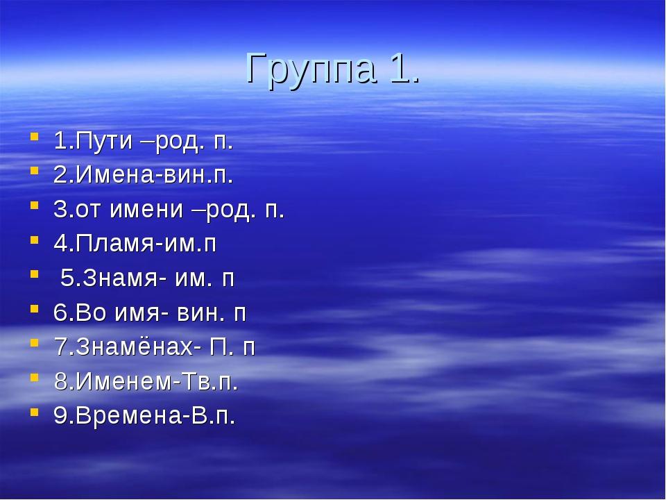 Группа 1. 1.Пути –род. п. 2.Имена-вин.п. 3.от имени –род. п. 4.Пламя-им.п 5.З...