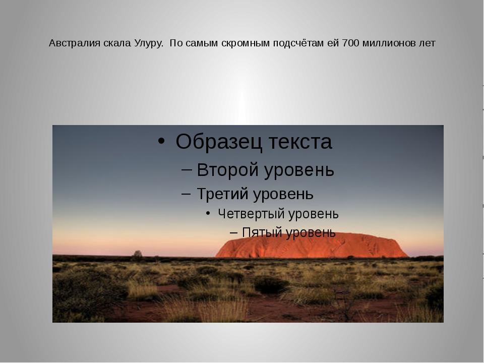 Австралия скала Улуру. По самым скромным подсчётам ей 700 миллионов лет