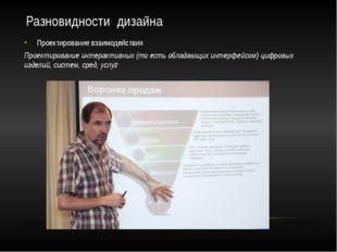 Разновидности дизайна Проектирование взаимодействия Проектирование интерактив