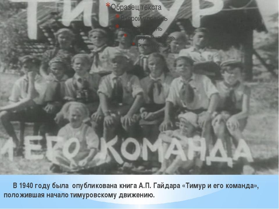В 1940 году была опубликована книга А.П. Гайдара «Тимур и его команда», пол...