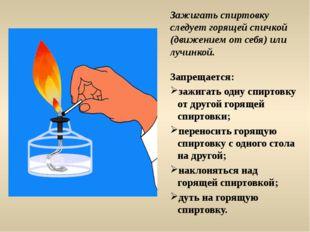 Зажигать спиртовку следует горящей спичкой (движением от себя) или лучинкой.