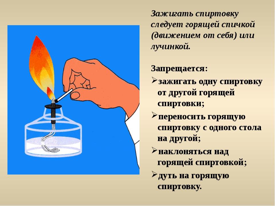 Зажигать спиртовку следует горящей спичкой (движением от себя) или лучинкой....