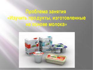 Проблема занятия «Изучить продукты, изготовленные на основе молока»