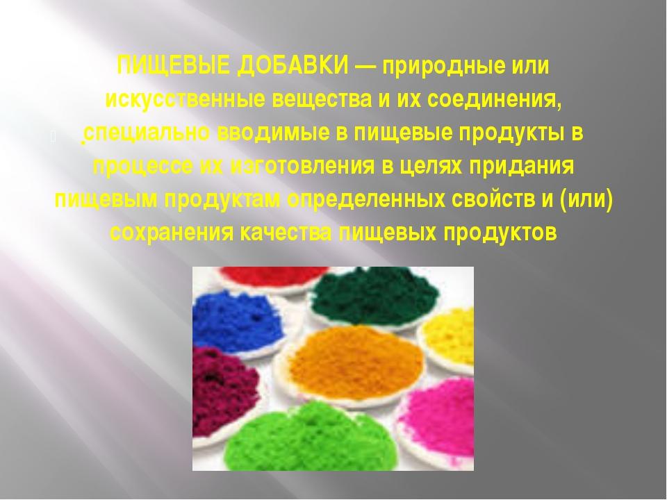 ПИЩЕВЫЕ ДОБАВКИ — природные или искусственные вещества и их соединения, специ...