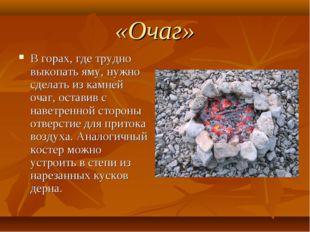 «Очаг» В горах, где трудно выкопать яму, нужно сделать из камней очаг, остави
