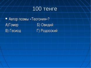 100 тенге Автор поэмы «Теогония»? А)Гомер Б) Овидий В) Гесиод Г) Родосский