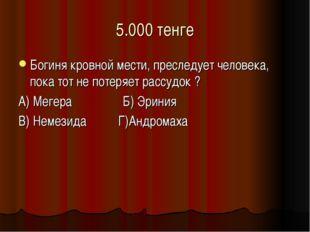 5.000 тенге Богиня кровной мести, преследует человека, пока тот не потеряет р
