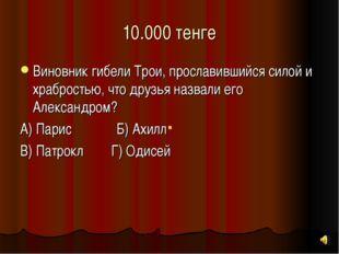 10.000 тенге Виновник гибели Трои, прославившийся силой и храбростью, что дру