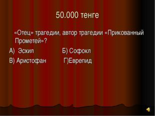 50.000 тенге «Отец» трагедии, автор трагедии «Прикованный Прометей»? А) Эсхил