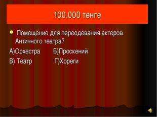 100.000 тенге Помещение для переодевания актеров Античного театра? А)Орхестра