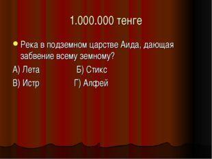 1.000.000 тенге Река в подземном царстве Аида, дающая забвение всему земному?