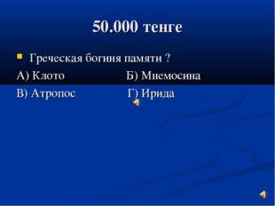 50.000 тенге Греческая богиня памяти ? А) Клото Б) Мнемосина В) Атропос Г) Ир