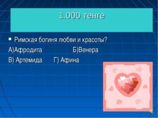 1.000 тенге Римская богиня любви и красоты? А)Афродита Б)Венера В) Артемида Г