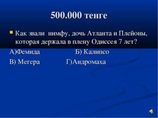 500.000 тенге Как звали нимфу, дочь Атланта и Плейоны, которая держала в плен