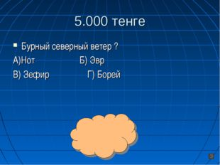 5.000 тенге Бурный северный ветер ? А)Нот Б) Эвр В) Зефир Г) Борей