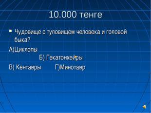 10.000 тенге Чудовище с туловищем человека и головой быка? А)Циклопы Б
