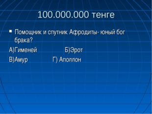 100.000.000 тенге Помощник и спутник Афродиты- юный бог брака? А)Гименей Б)Эр