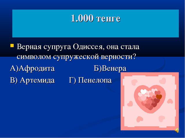 1.000 тенге Верная супруга Одиссея, она стала символом супружеской верности?...
