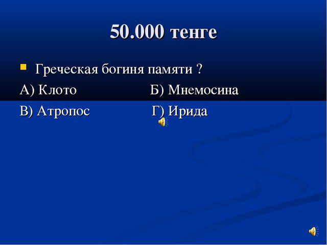 50.000 тенге Греческая богиня памяти ? А) Клото Б) Мнемосина В) Атропос Г) Ир...