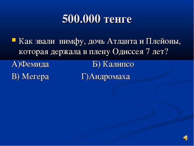 500.000 тенге Как звали нимфу, дочь Атланта и Плейоны, которая держала в плен...