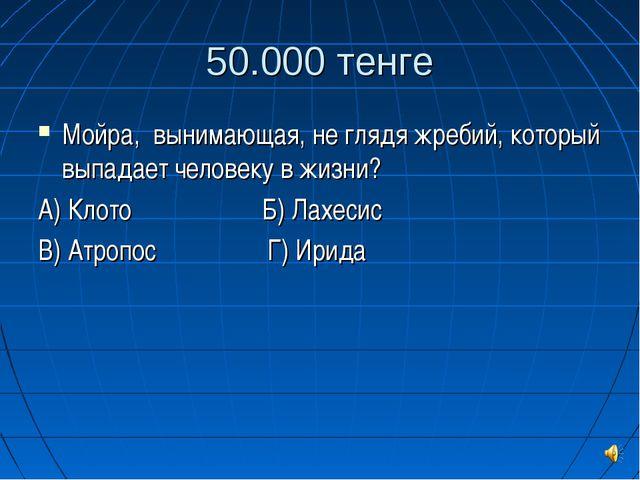 50.000 тенге Мойра, вынимающая, не глядя жребий, который выпадает человеку в...
