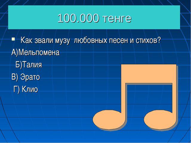 100.000 тенге Как звали музу любовных песен и стихов? А)Мельпомена Б)Талия В)...