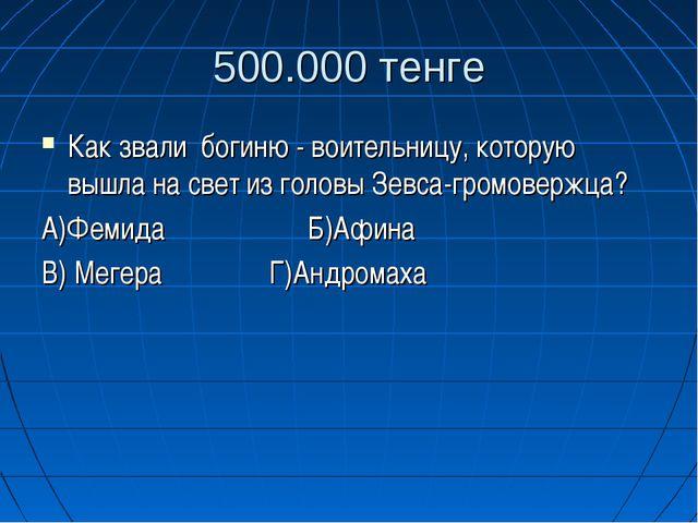 500.000 тенге Как звали богиню - воительницу, которую вышла на свет из головы...