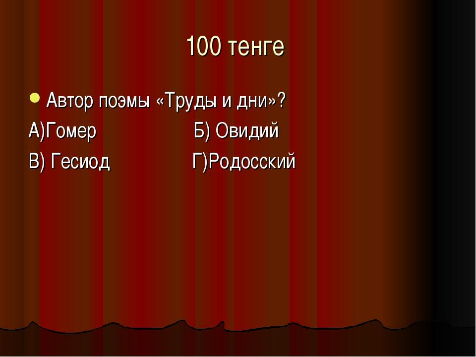 100 тенге Автор поэмы «Труды и дни»? А)Гомер Б) Овидий В) Гесиод Г)Родосский