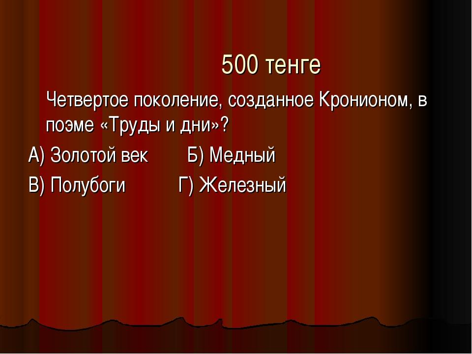 500 тенге Четвертое поколение, созданное Кронионом, в поэме «Труды и дни»? А...