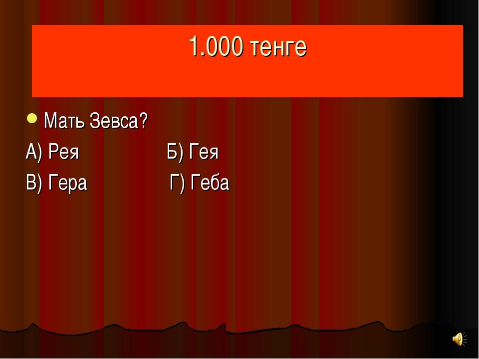 1.000 тенге Мать Зевса? А) Рея Б) Гея В) Гера Г) Геба