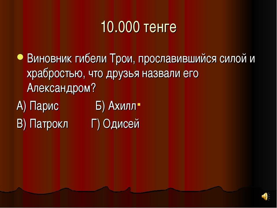 10.000 тенге Виновник гибели Трои, прославившийся силой и храбростью, что дру...