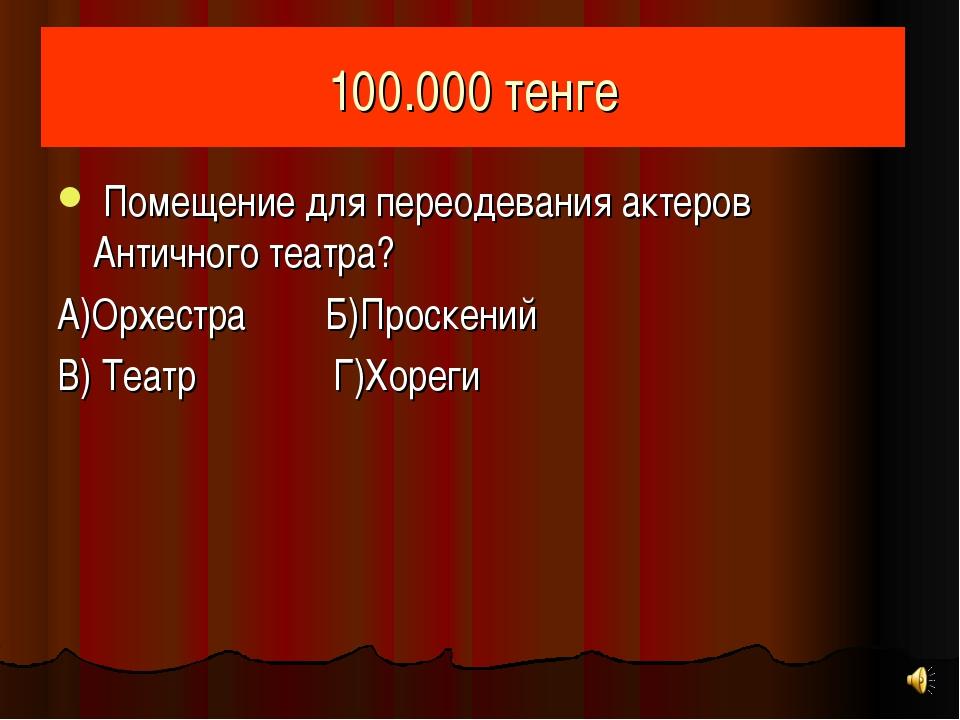 100.000 тенге Помещение для переодевания актеров Античного театра? А)Орхестра...