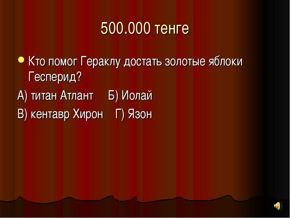 500.000 тенге Кто помог Гераклу достать золотые яблоки Гесперид? А) титан Атл...