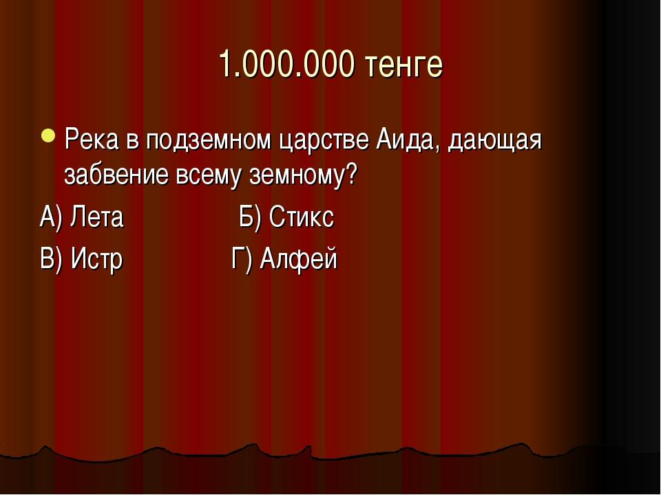 1.000.000 тенге Река в подземном царстве Аида, дающая забвение всему земному?...