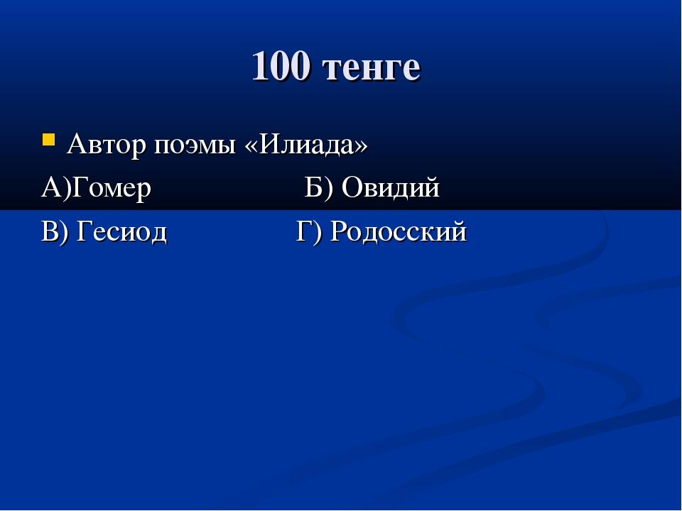 100 тенге Автор поэмы «Илиада» А)Гомер Б) Овидий В) Гесиод Г) Родосский