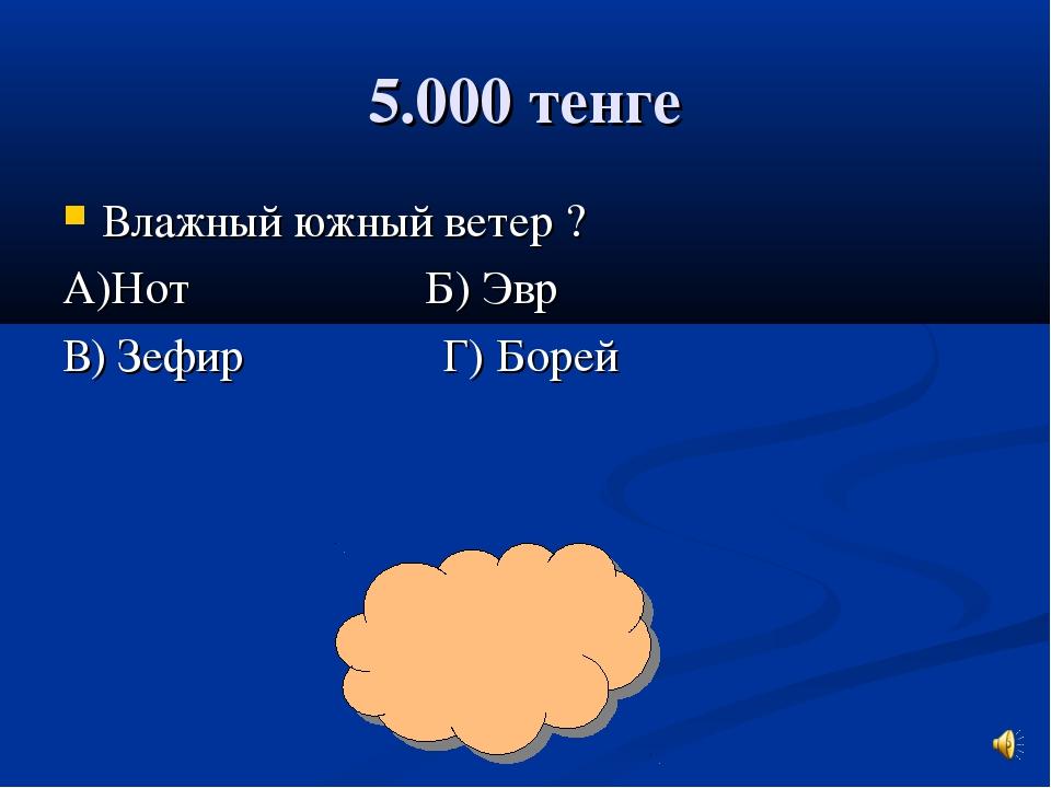 5.000 тенге Влажный южный ветер ? А)Нот Б) Эвр В) Зефир Г) Борей