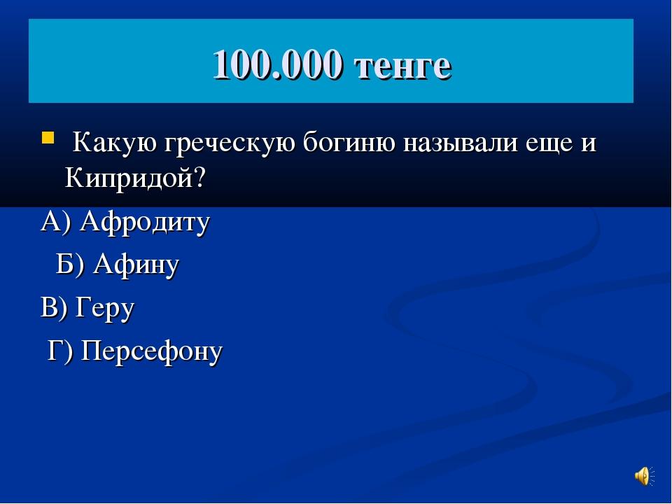 100.000 тенге Какую греческую богиню называли еще и Кипридой? А) Афродиту Б)...