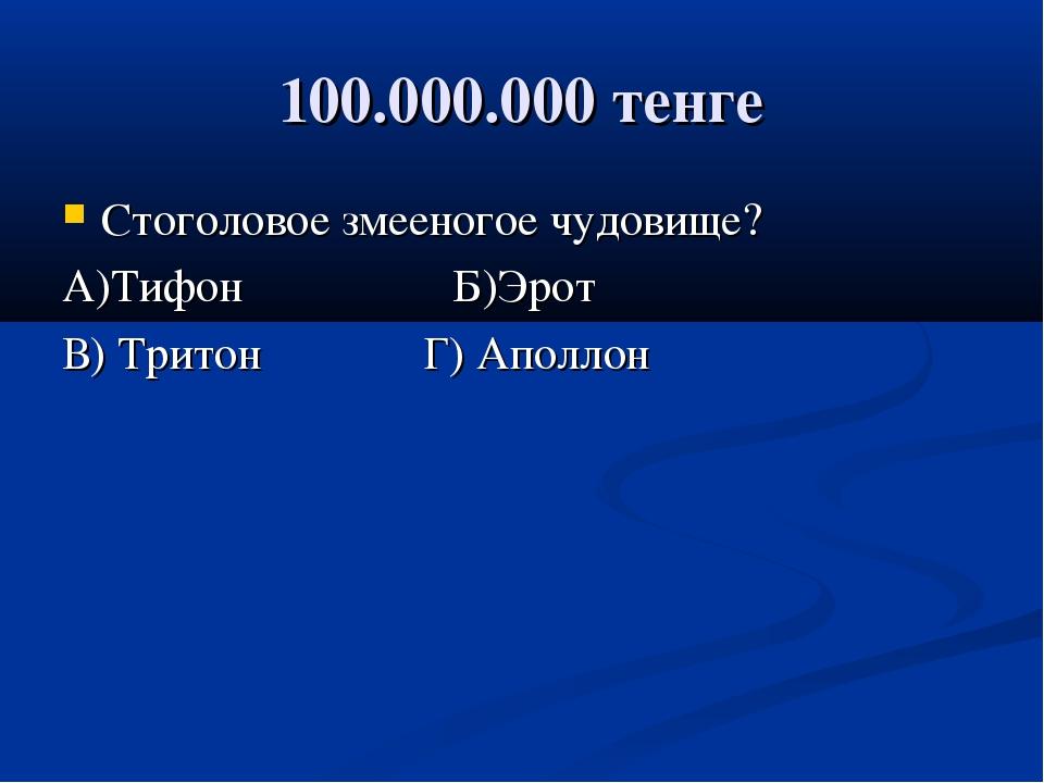 100.000.000 тенге Стоголовое змееногое чудовище? А)Тифон Б)Эрот В) Тритон Г)...