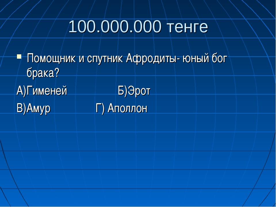 100.000.000 тенге Помощник и спутник Афродиты- юный бог брака? А)Гименей Б)Эр...