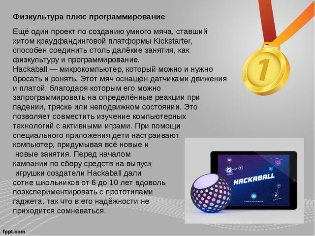 Физкультура плюс программирование Ещё один проект посозданию умного мяча, ст...