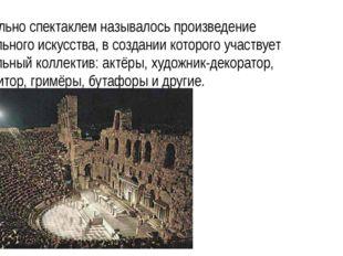 Изначально спектаклем называлось произведение театрального искусства, в созда