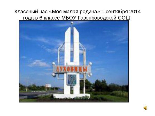 Классный час «Моя малая родина» 1 сентября 2014 года в 6 классе МБОУ Газопров...