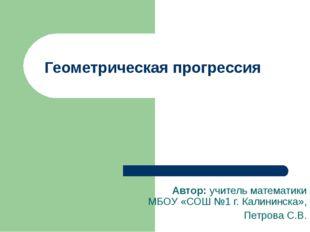 Геометрическая прогрессия Автор: учитель математики МБОУ «СОШ №1 г. Калининск