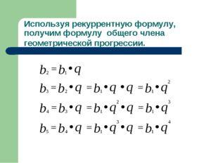 Используя рекуррентную формулу, получим формулу общего члена геометрической п